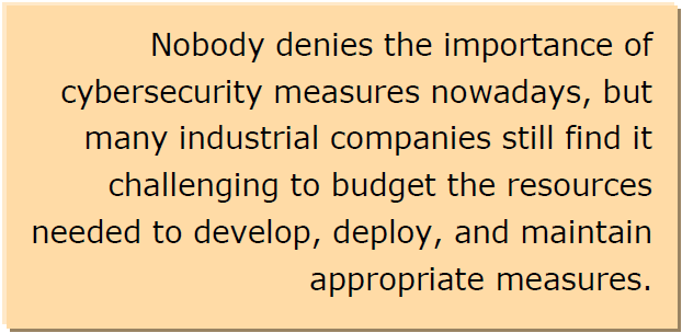 Nobody denies the importance of cybersecurity measures nowadays, but many industrial companies still find it challenging to budget the resources needed to develop, deploy, and maintain appropriate measures.